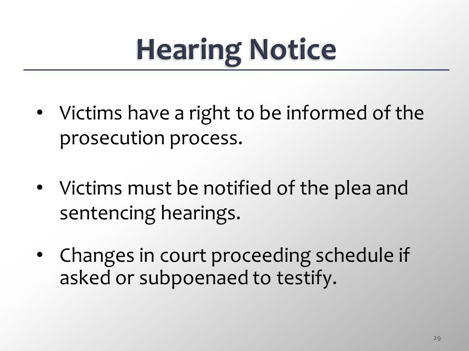 Hearing Notice Victims have a right to be informed of the prosecution process. Victims must be notified of the plea and sentencing hearings.