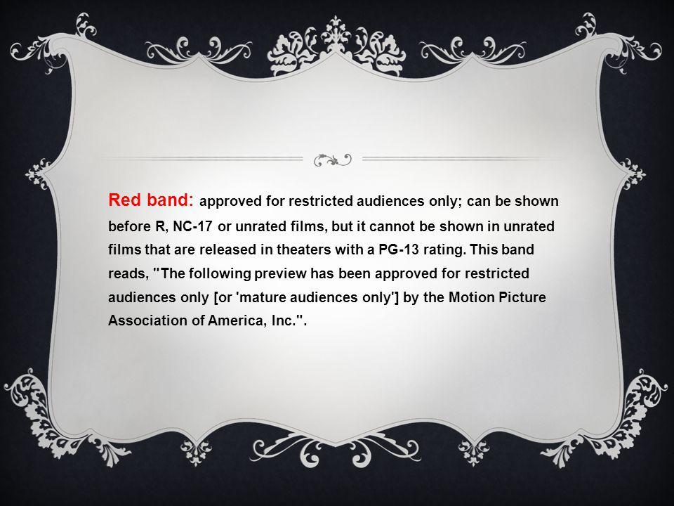 Red band: approved for restricted audiences only; can be shown before R, NC-17 or unrated films, but it cannot be shown in unrated films that are released in theaters with a PG-13 rating.