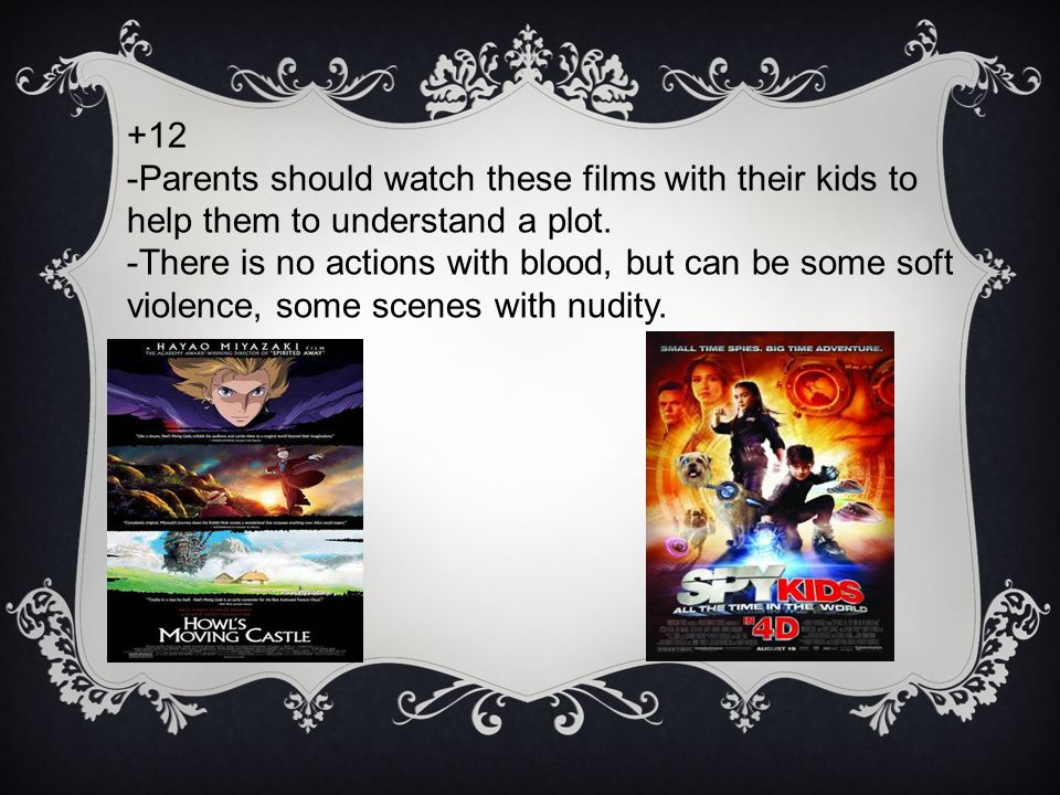 +12 -Parents should watch these films with their kids to help them to understand a plot.