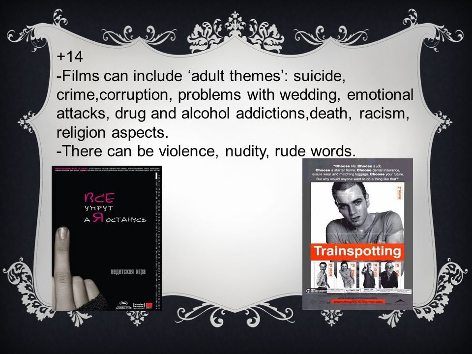 +14 -Films can include 'adult themes': suicide, crime,corruption, problems with wedding, emotional attacks, drug and alcohol addictions,death, racism, religion aspects.
