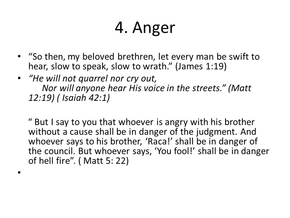4. Anger So then, my beloved brethren, let every man be swift to hear, slow to speak, slow to wrath. (James 1:19)