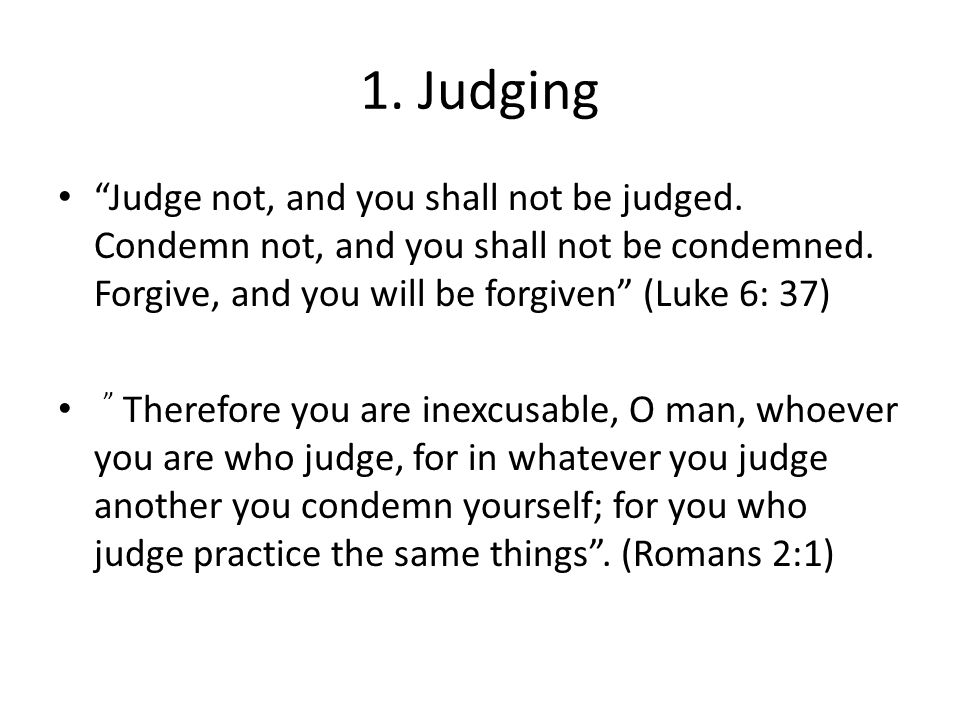 1. Judging Judge not, and you shall not be judged. Condemn not, and you shall not be condemned. Forgive, and you will be forgiven (Luke 6: 37)