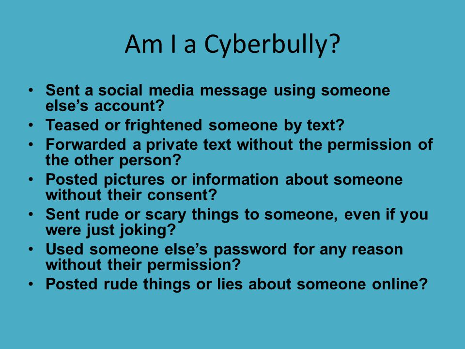 Am I a Cyberbully Sent a social media message using someone else's account Teased or frightened someone by text