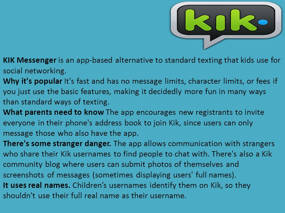 KIK Messenger is an app-based alternative to standard texting that kids use for social networking.