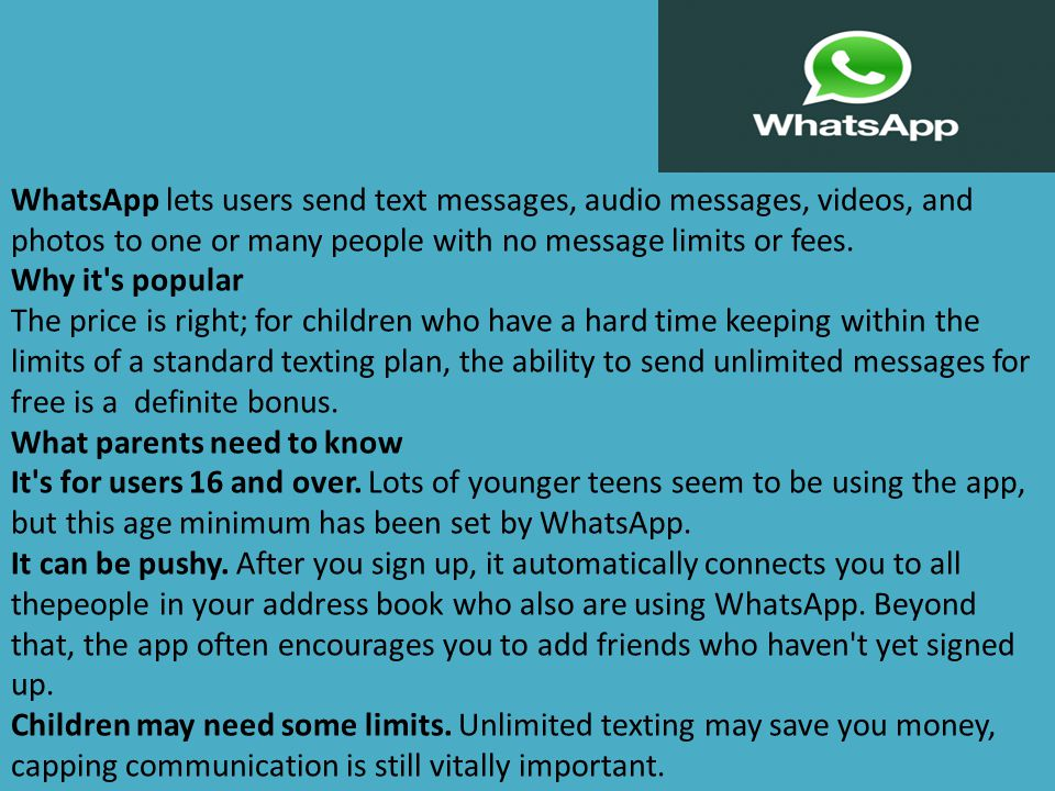 WhatsApp lets users send text messages, audio messages, videos, and photos to one or many people with no message limits or fees.