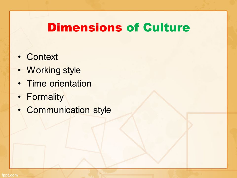 Dimensions of Culture Context Working style Time orientation Formality
