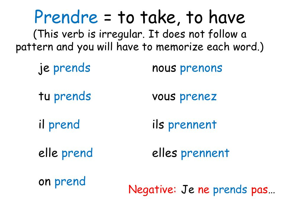 Prendre = to take, to have (This verb is irregular