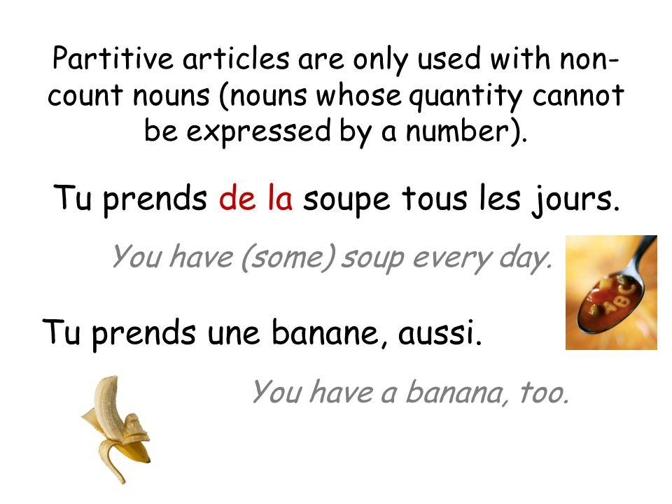Tu prends de la soupe tous les jours. Tu prends une banane, aussi.