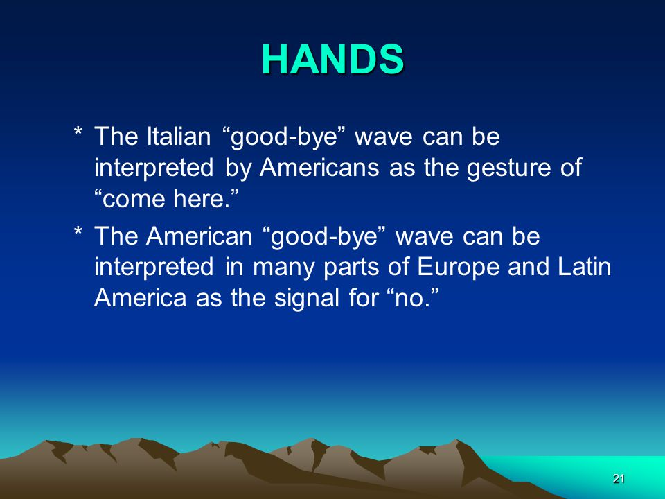 HANDS The Italian good-bye wave can be interpreted by Americans as the gesture of come here.