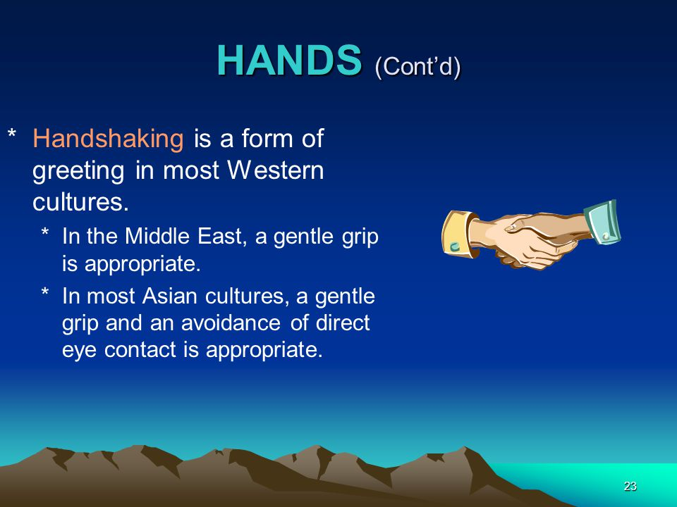 HANDS (Cont'd) Handshaking is a form of greeting in most Western cultures. In the Middle East, a gentle grip is appropriate.