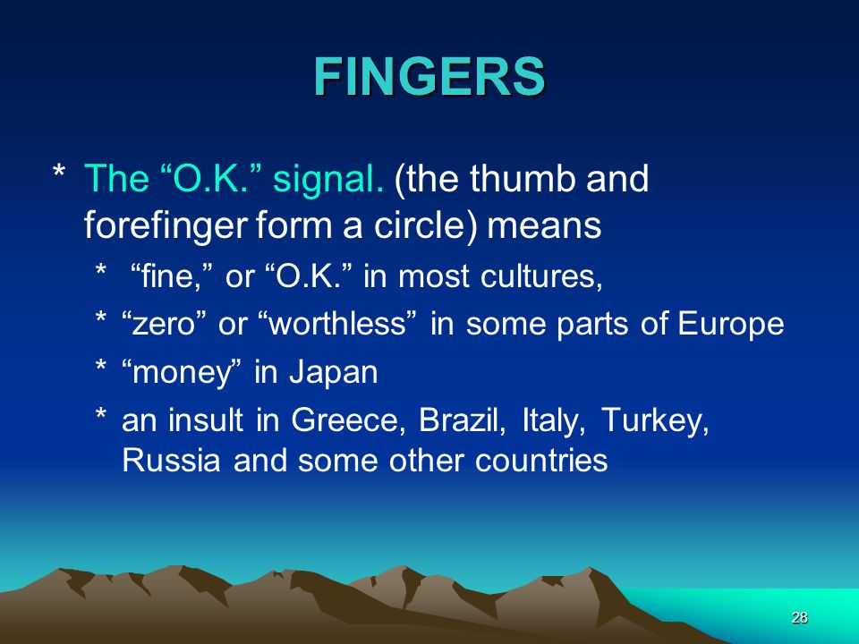 FINGERS The O.K. signal. (the thumb and forefinger form a circle) means. fine, or O.K. in most cultures,