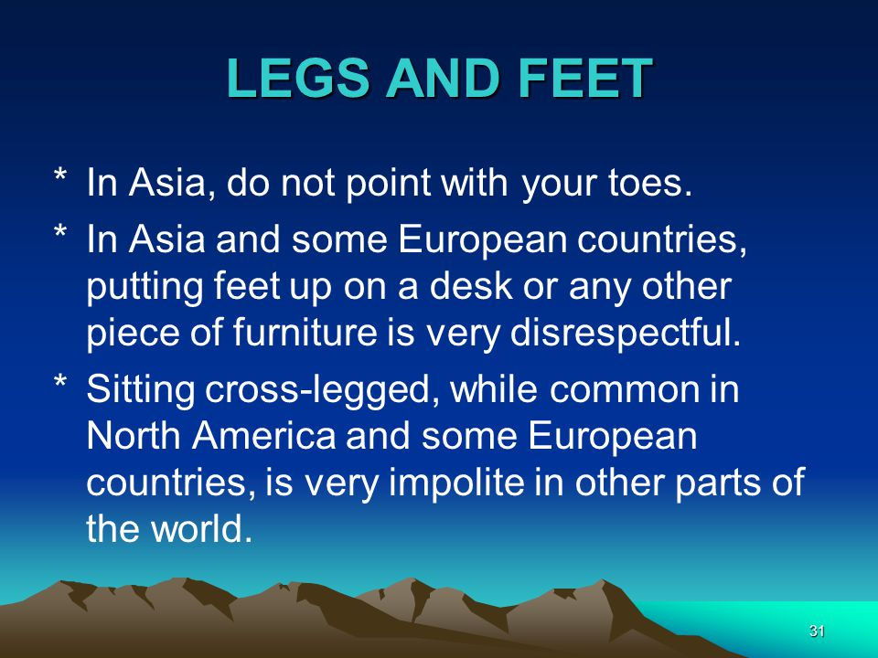 LEGS AND FEET In Asia, do not point with your toes.