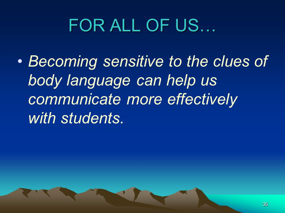 FOR ALL OF US… Becoming sensitive to the clues of body language can help us communicate more effectively with students.