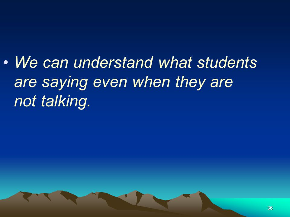 We can understand what students are saying even when they are not talking.