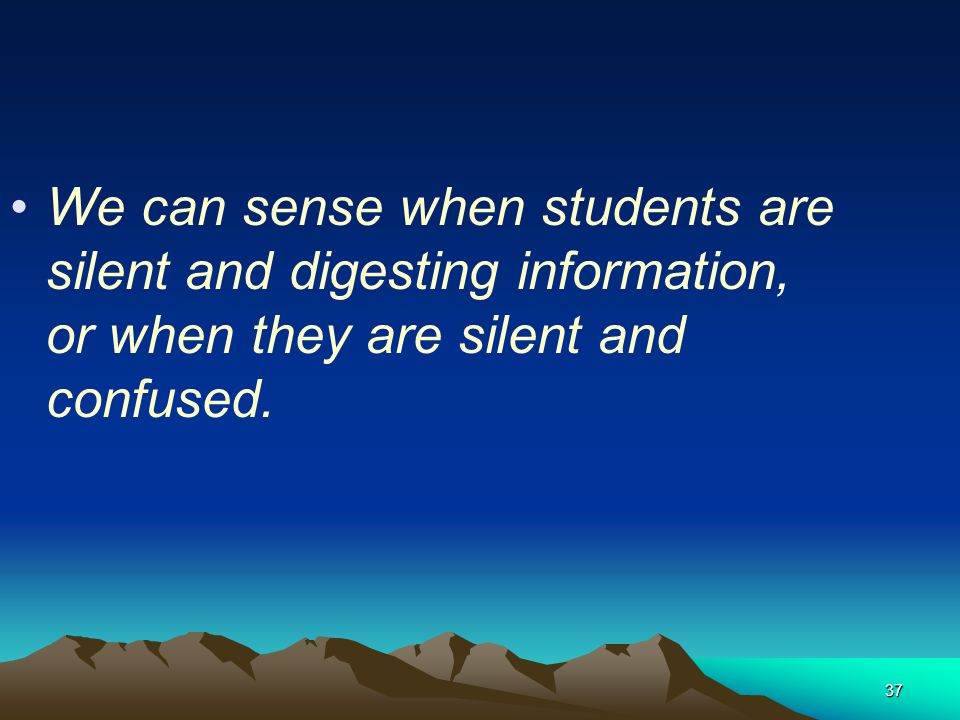 We can sense when students are silent and digesting information, or when they are silent and confused.