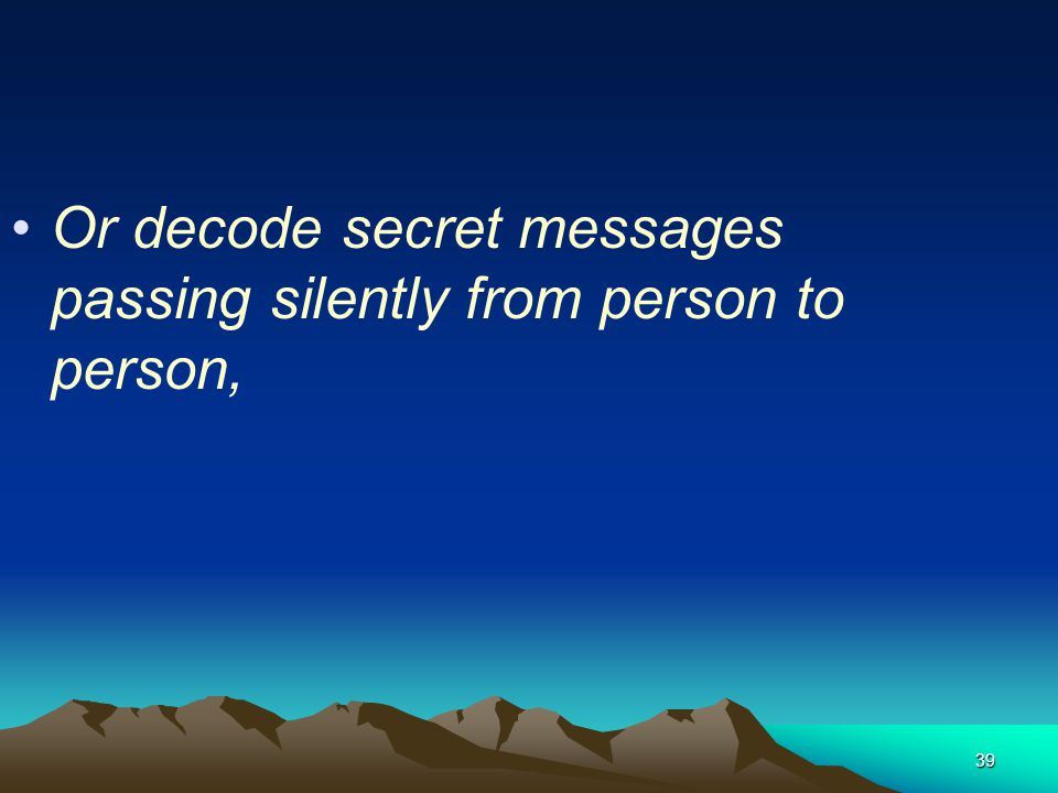 Or decode secret messages passing silently from person to person,