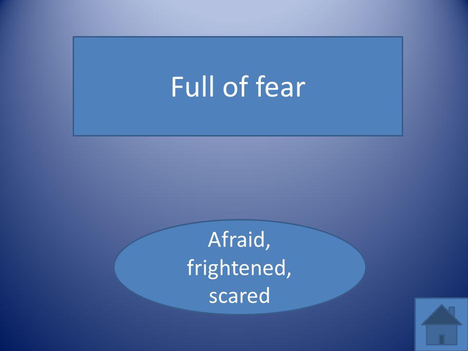 Afraid, frightened, scared