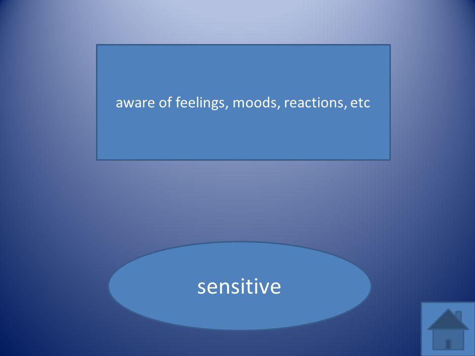 aware of feelings, moods, reactions, etc