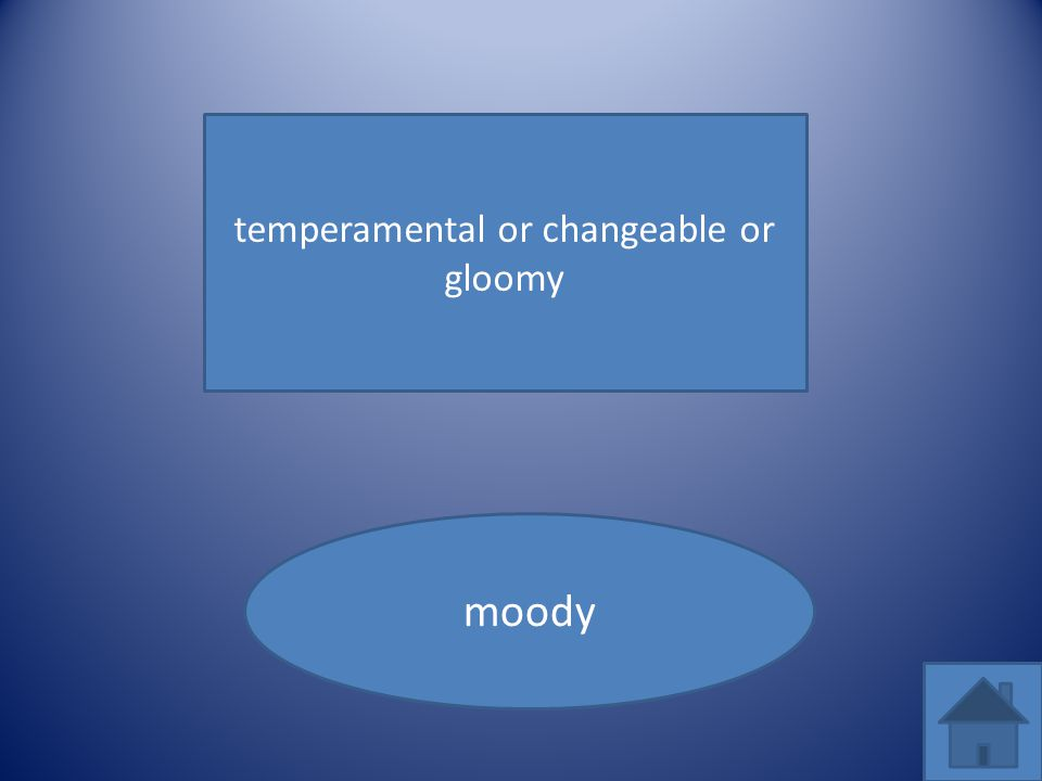 temperamental or changeable or gloomy