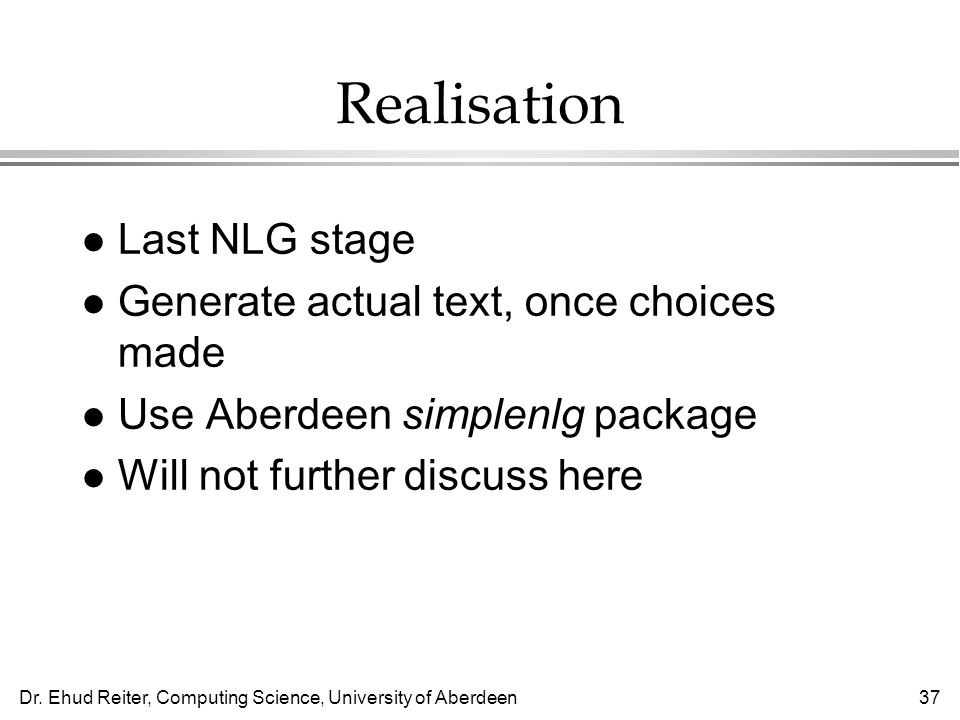 Realisation Last NLG stage Generate actual text, once choices made