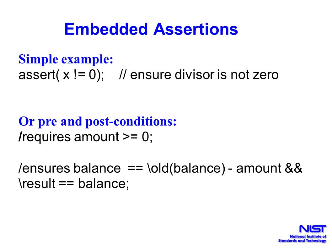 Embedded Assertions Simple example: assert( x != 0); // ensure divisor is not zero. Or pre and post-conditions: