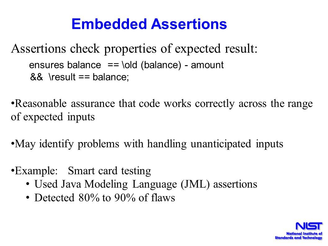 Embedded Assertions Assertions check properties of expected result: ensures balance == \old (balance) - amount && \result == balance;