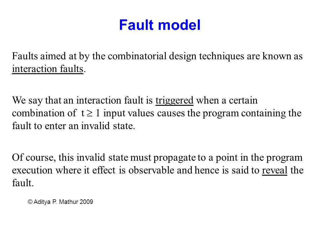 Fault model Faults aimed at by the combinatorial design techniques are known as interaction faults.