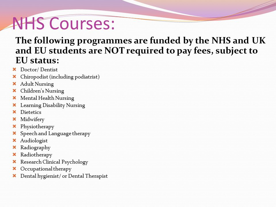 NHS Courses: The following programmes are funded by the NHS and UK and EU students are NOT required to pay fees, subject to EU status: