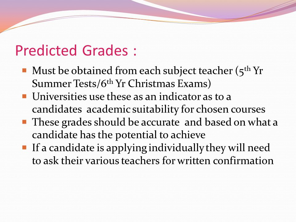 Predicted Grades : Must be obtained from each subject teacher (5th Yr Summer Tests/6th Yr Christmas Exams)