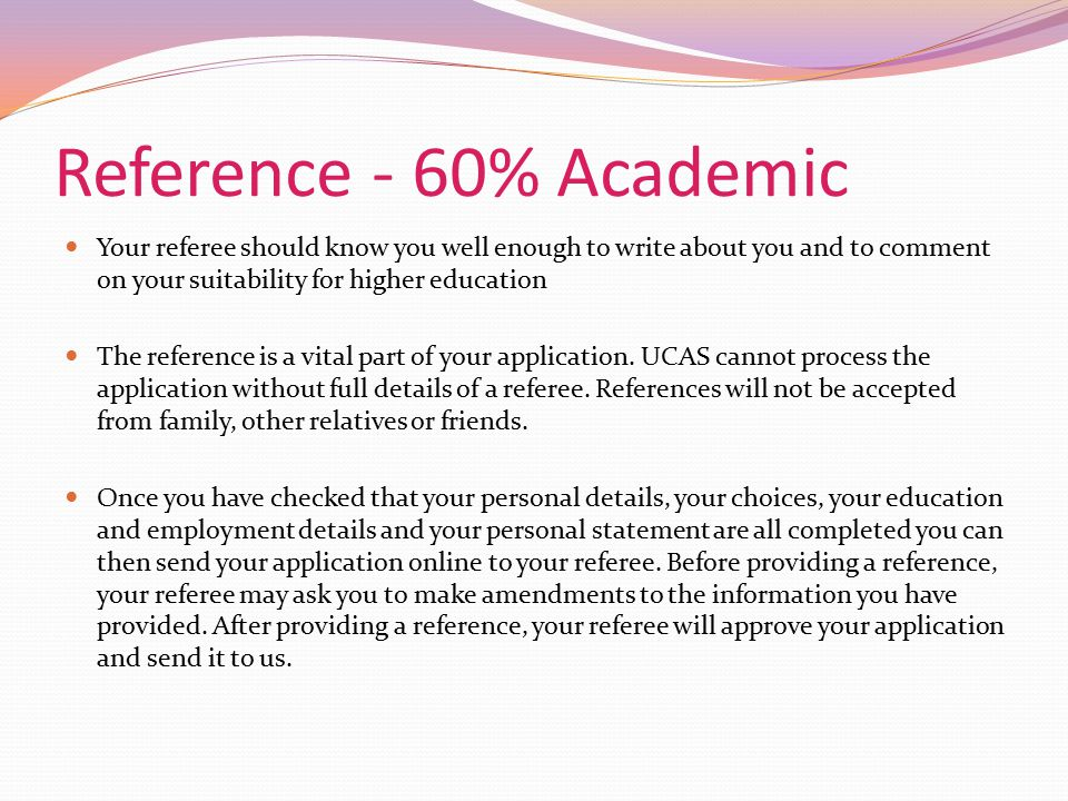Reference - 60% Academic Your referee should know you well enough to write about you and to comment on your suitability for higher education.