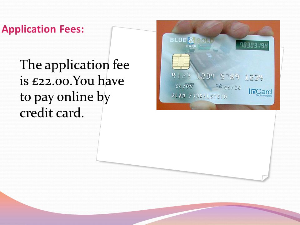 The application fee is £22.00.You have to pay online by credit card.