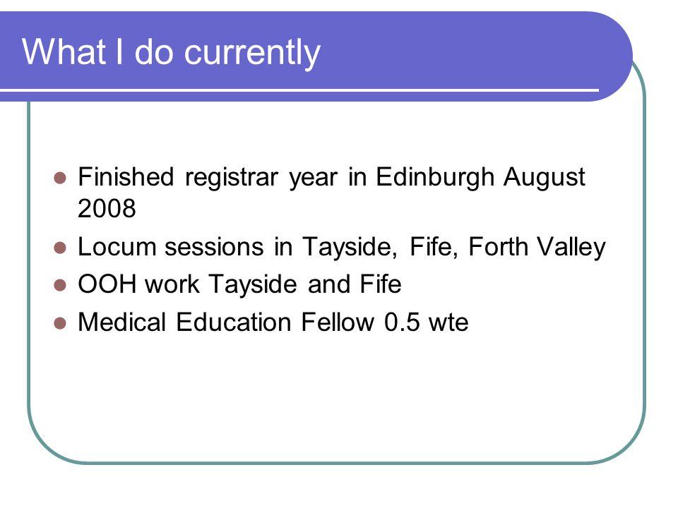 What I do currently Finished registrar year in Edinburgh August 2008
