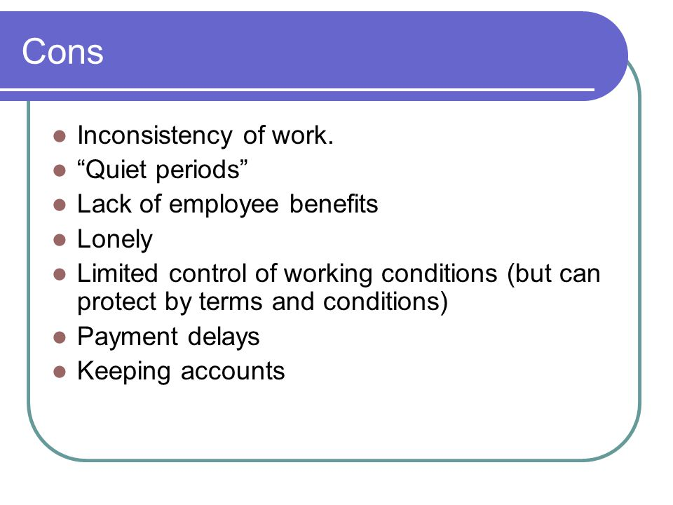 Cons Inconsistency of work. Quiet periods Lack of employee benefits