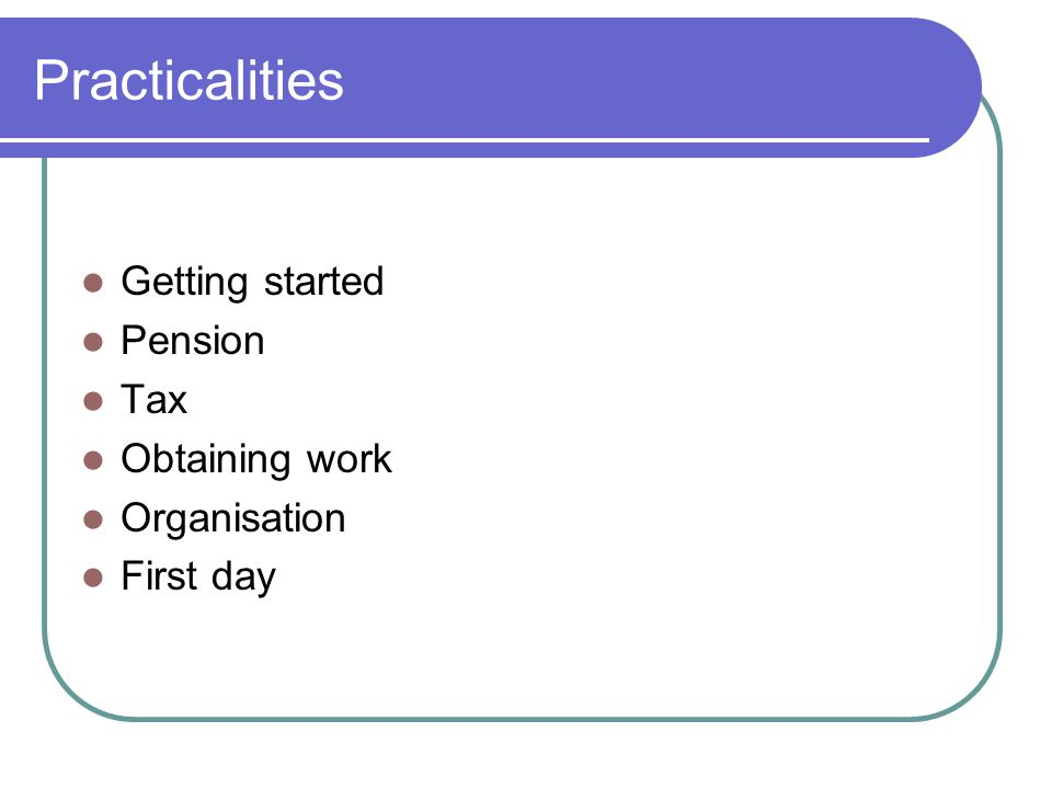 Practicalities Getting started Pension Tax Obtaining work Organisation