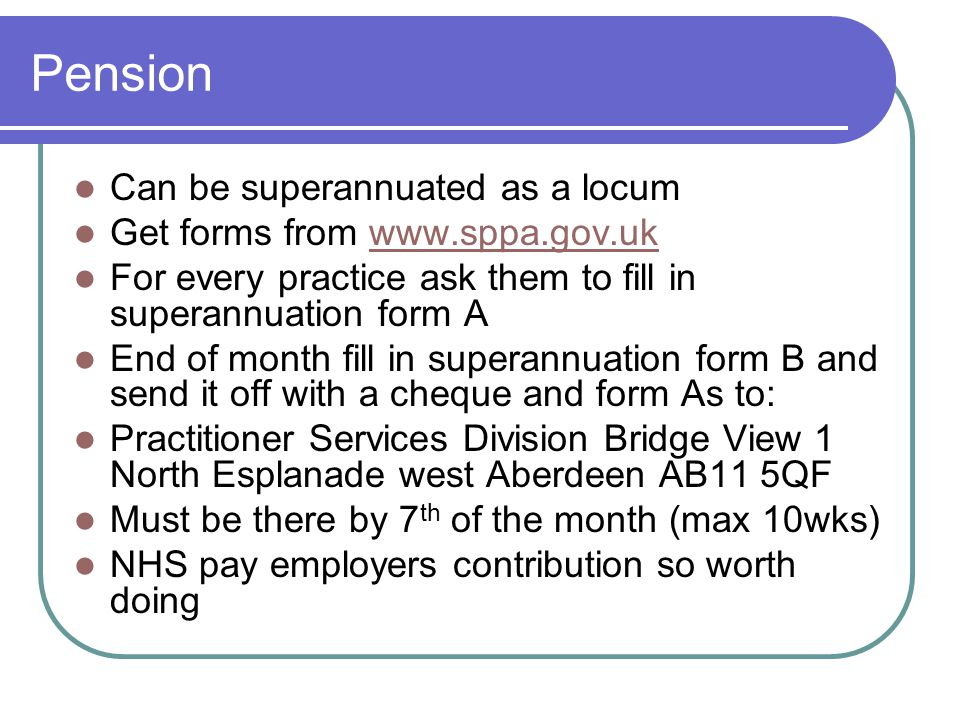 Pension Can be superannuated as a locum Get forms from www.sppa.gov.uk