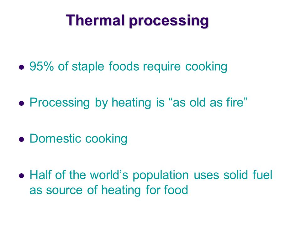 Thermal processing 95% of staple foods require cooking