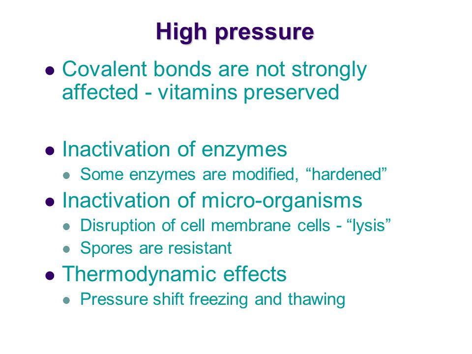 High pressure Covalent bonds are not strongly affected - vitamins preserved. Inactivation of enzymes.