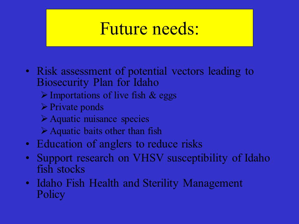 Future needs: Risk assessment of potential vectors leading to Biosecurity Plan for Idaho. Importations of live fish & eggs.