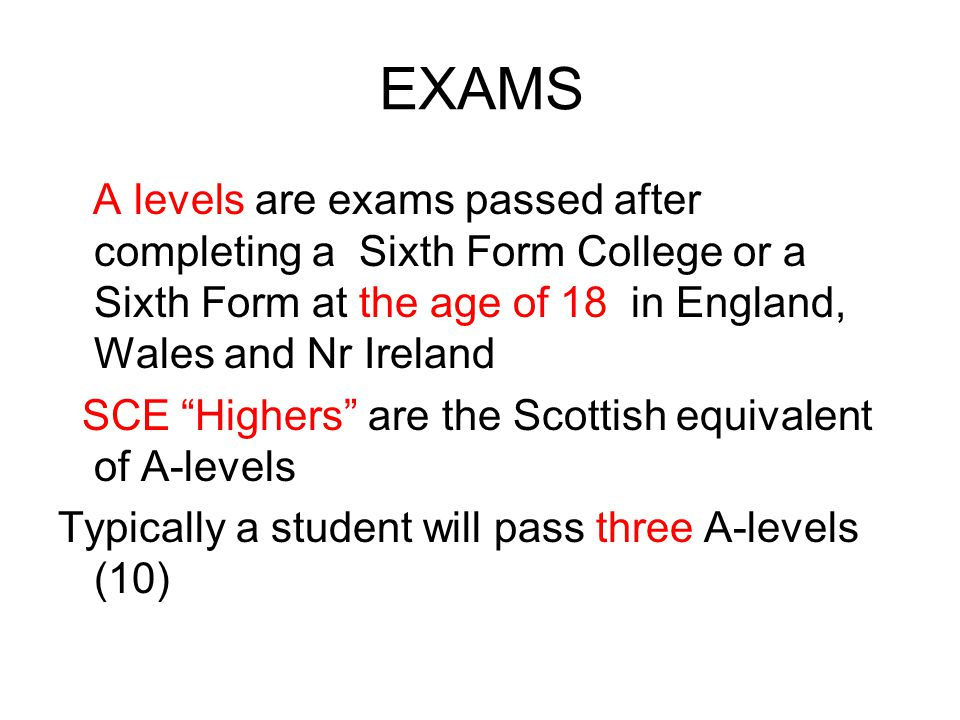 EXAMS A levels are exams passed after completing a Sixth Form College or a Sixth Form at the age of 18 in England, Wales and Nr Ireland.