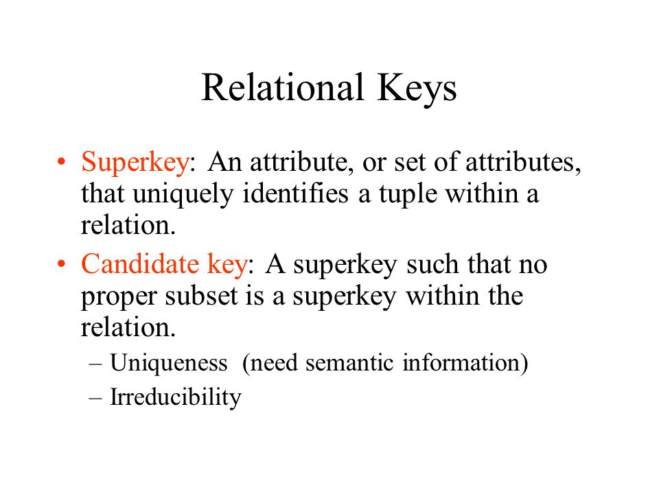Relational Keys Superkey: An attribute, or set of attributes, that uniquely identifies a tuple within a relation.