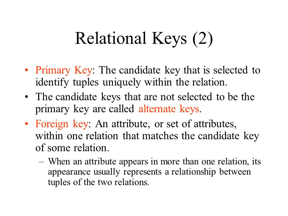 Relational Keys (2) Primary Key: The candidate key that is selected to identify tuples uniquely within the relation.