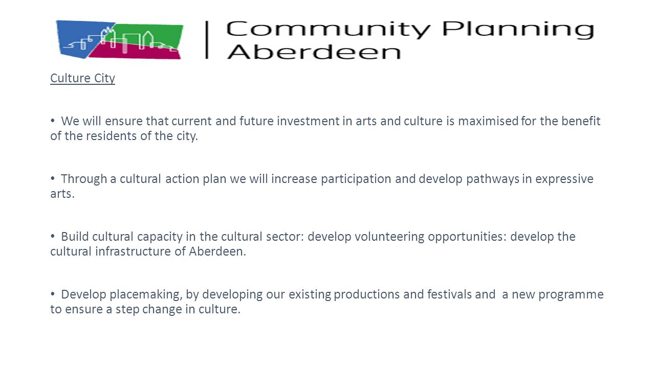 Culture City We will ensure that current and future investment in arts and culture is maximised for the benefit of the residents of the city.