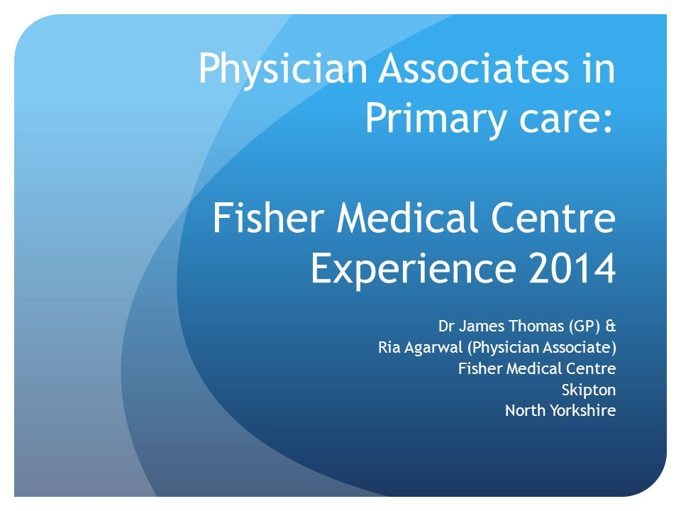 Physician Associates in Primary care: Fisher Medical Centre Experience 2014