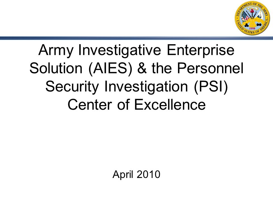 Army Investigative Enterprise Solution (AIES) & the Personnel Security Investigation (PSI) Center of Excellence