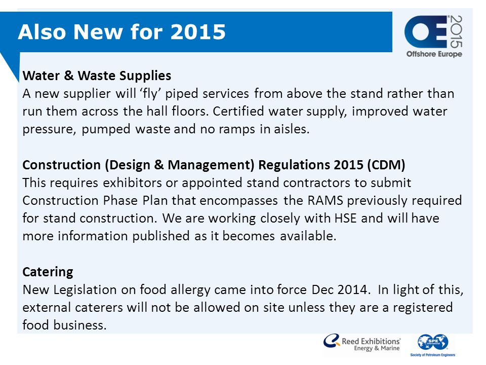 Water & Waste Supplies A new supplier will 'fly' piped services from above the stand rather than run them across the hall floors. Certified water supply, improved water pressure, pumped waste and no ramps in aisles. Construction (Design & Management) Regulations 2015 (CDM) This requires exhibitors or appointed stand contractors to submit Construction Phase Plan that encompasses the RAMS previously required for stand construction. We are working closely with HSE and will have more information published as it becomes available. Catering New Legislation on food allergy came into force Dec 2014. In light of this, external caterers will not be allowed on site unless they are a registered food business.