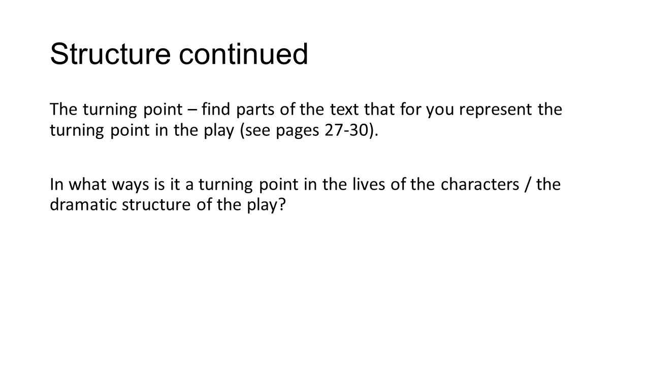 Structure continued The turning point – find parts of the text that for you represent the turning point in the play (see pages 27-30).