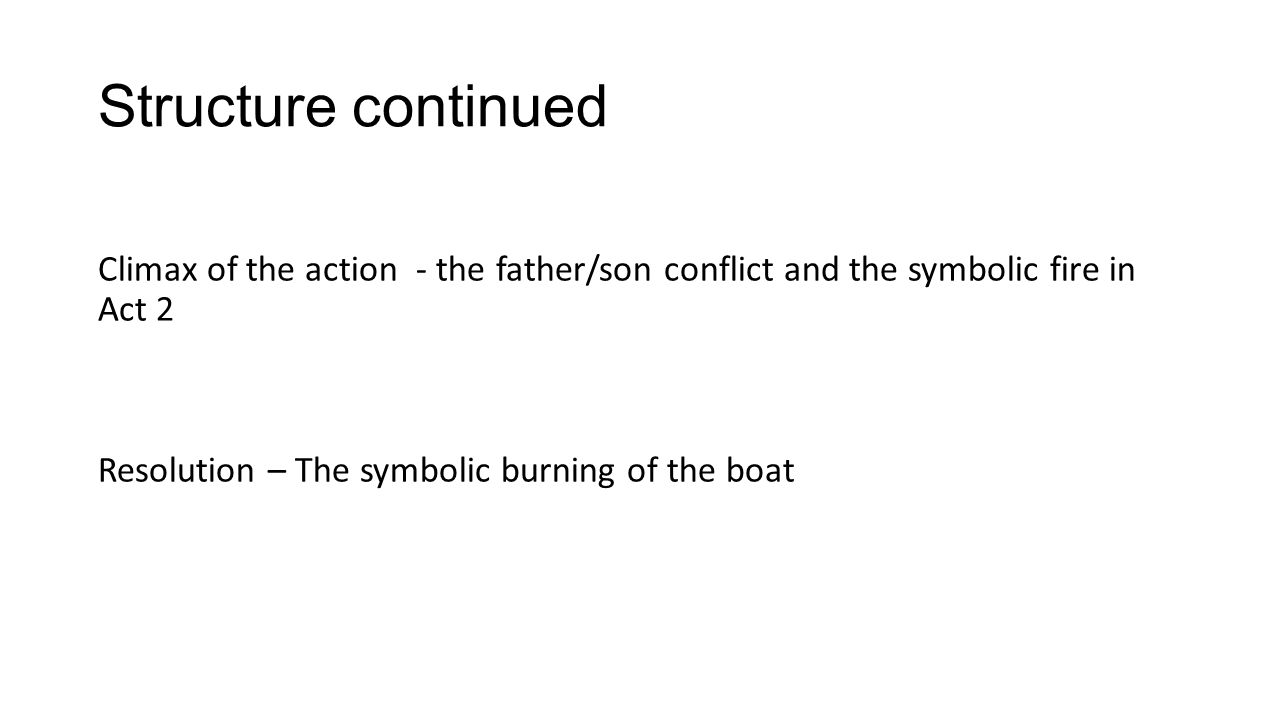 Structure continued Climax of the action - the father/son conflict and the symbolic fire in Act 2 Resolution – The symbolic burning of the boat