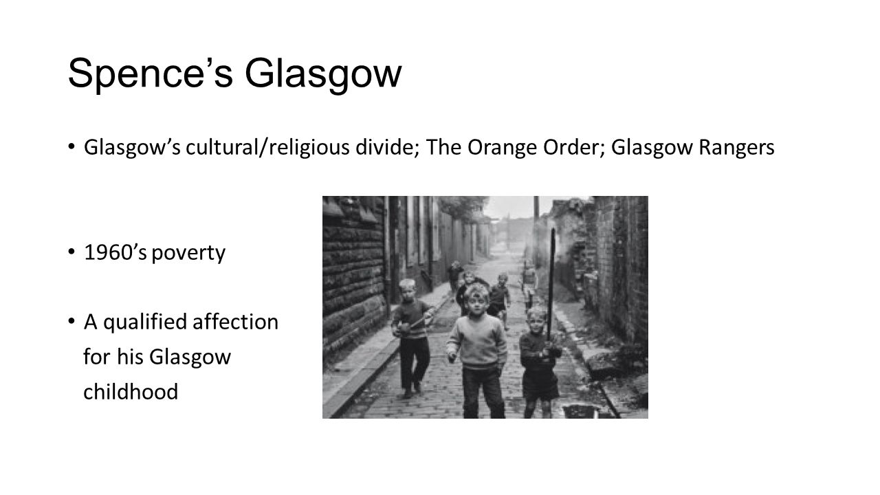 Spence's Glasgow Glasgow's cultural/religious divide; The Orange Order; Glasgow Rangers. 1960's poverty.