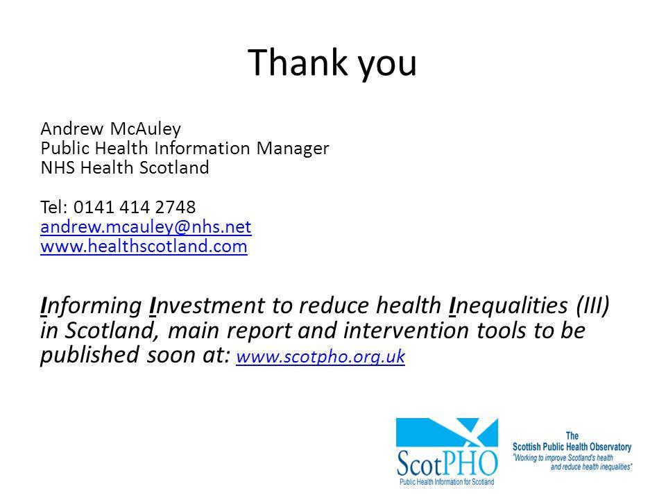 Thank you Andrew McAuley Public Health Information Manager NHS Health Scotland Tel: 0141 414 2748 andrew.mcauley@nhs.net www.healthscotland.com.