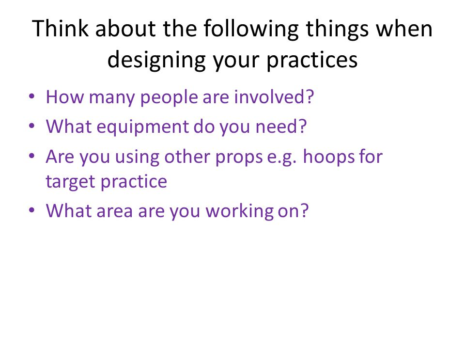 Think about the following things when designing your practices